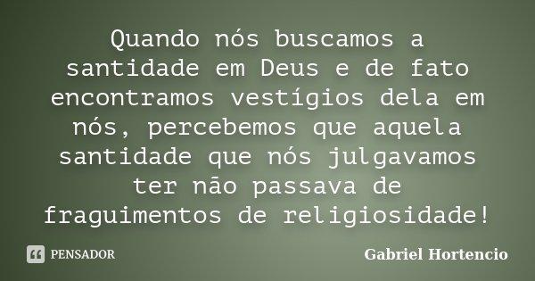 Quando nós buscamos a santidade em Deus e de fato encontramos vestígios dela em nós, percebemos que aquela santidade que nós julgavamos ter não passava de fragu... Frase de Gabriel Hortencio.