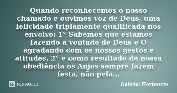 Quando reconhecemos o nosso chamado e ouvimos voz de Deus, uma felicidade triplamente qualificada nos envolve: 1° Sabemos que estamos fazendo a vontade de Deus ... Frase de Gabriel Hortencio.