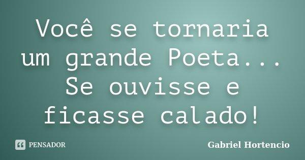 Você se tornaria um grande Poeta... Se ouvisse e ficasse calado!... Frase de Gabriel Hortencio.