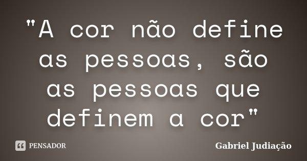 """""""A cor não define as pessoas, são as pessoas que definem a cor""""... Frase de Gabriel Judiação."""