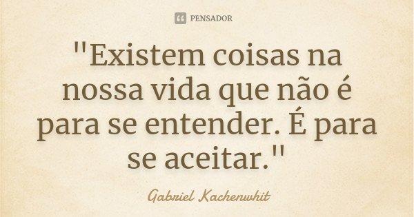 """""""Existem coisas na nossa vida que não é para se entender. É para se aceitar.""""... Frase de Gabriel Kachenwhit."""