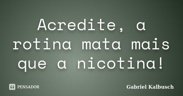 Acredite, a rotina mata mais que a nicotina!... Frase de Gabriel Kalbusch.