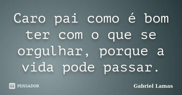 Caro pai como é bom ter com o que se orgulhar, porque a vida pode passar.... Frase de Gabriel Lamas.