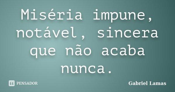 Miséria impune, notável, sincera que não acaba nunca.... Frase de Gabriel Lamas.