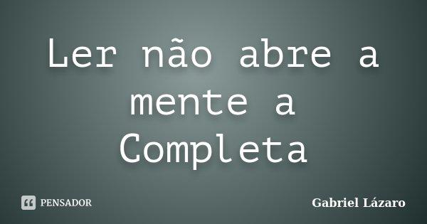 Ler não abre a mente a Completa... Frase de Gabriel Lázaro.