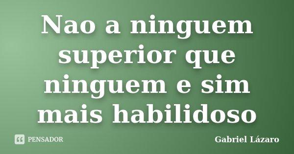 Nao a ninguem superior que ninguem e sim mais habilidoso... Frase de Gabriel Lázaro.