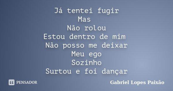 Já tentei fugir Mas Não rolou Estou dentro de mim Não posso me deixar Meu ego Sozinho Surtou e foi dançar... Frase de Gabriel Lopes Paixão.