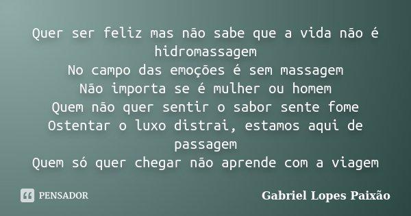 Quer ser feliz mas não sabe que a vida não é hidromassagem No campo das emoções é sem massagem Não importa se é mulher ou homem Quem não quer sentir o sabor sen... Frase de Gabriel Lopes Paixão.