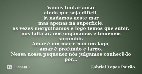Vamos tentar amar ainda que seja difícil, já nadamos neste mar mas apenas na superfície, as vezes mergulhamos e logo temos que subir, nos falta ar, nos enganamo... Frase de Gabriel Lopes Paixão.
