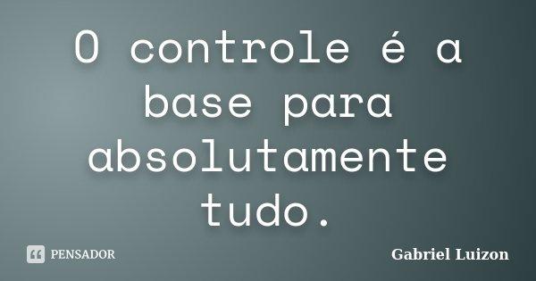 O controle é a base para absolutamente tudo.... Frase de Gabriel Luizon.