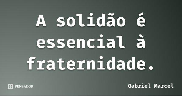 A solidão é essencial à fraternidade.... Frase de Gabriel Marcel.