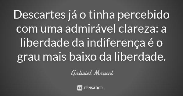 Descartes já o tinha percebido com uma admirável clareza: a liberdade da indiferença é o grau mais baixo da liberdade.... Frase de Gabriel Marcel.
