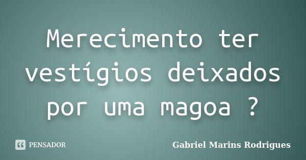 Merecimento ter vestígios deixados por uma magoa ?... Frase de Gabriel Marins Rodrigues.