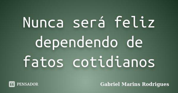 Nunca será feliz dependendo de fatos cotidianos... Frase de Gabriel Marins Rodrigues.