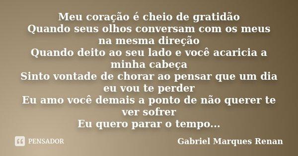 Meu coração é cheio de gratidão Quando seus olhos conversam com os meus na mesma direção Quando deito ao seu lado e você acaricia a minha cabeça Sinto vontade d... Frase de Gabriel Marques Renan.