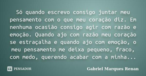 Só quando escrevo consigo juntar meu pensamento com o que meu coração diz. Em nenhuma ocasião consigo agir com razão e emoção. Quando ajo com razão meu coração ... Frase de Gabriel Marques Renan.