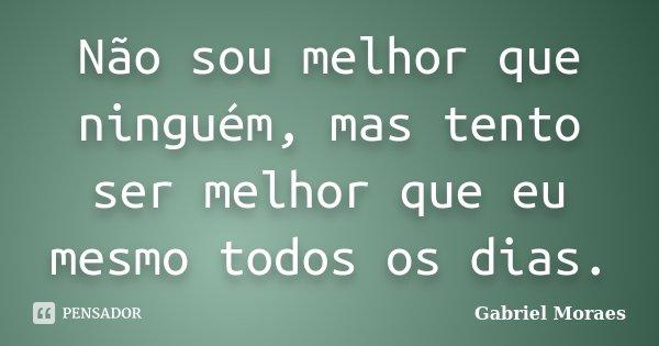 Não Sou Melhor Que Ninguém Mas Tento Gabriel Moraes