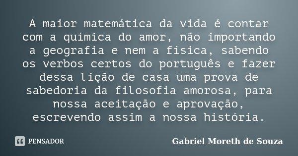 A maior matemática da vida é contar com a química do amor, não importando a geografia e nem a física, sabendo os verbos certos do português e fazer dessa lição ... Frase de Gabriel Moreth de Souza.
