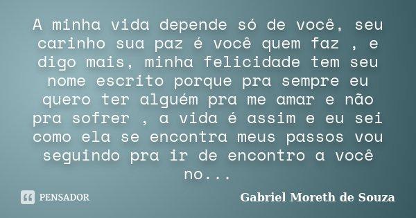 A minha vida depende só de você, seu carinho sua paz é você quem faz , e digo mais, minha felicidade tem seu nome escrito porque pra sempre eu quero ter alguém ... Frase de Gabriel Moreth de Souza.