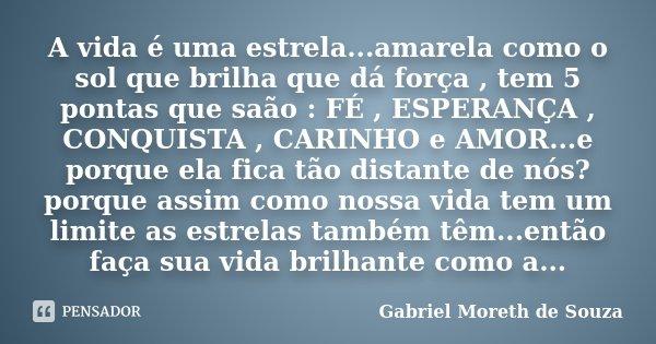 A vida é uma estrela...amarela como o sol que brilha que dá força , tem 5 pontas que saão : FÉ , ESPERANÇA , CONQUISTA , CARINHO e AMOR...e porque ela fica tão ... Frase de Gabriel Moreth de Souza.