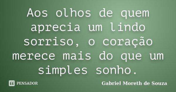 Aos olhos de quem aprecia um lindo sorriso, o coração merece mais do que um simples sonho.... Frase de Gabriel Moreth de Souza.