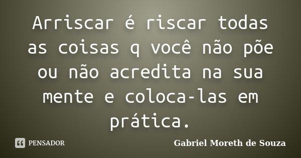 Arriscar é riscar todas as coisas q você não põe ou não acredita na sua mente e coloca-las em prática.... Frase de Gabriel Moreth de Souza.