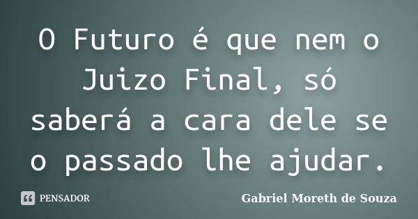 O Futuro é que nem o Juizo Final, só saberá a cara dele se o passado lhe ajudar.... Frase de Gabriel Moreth de Souza.