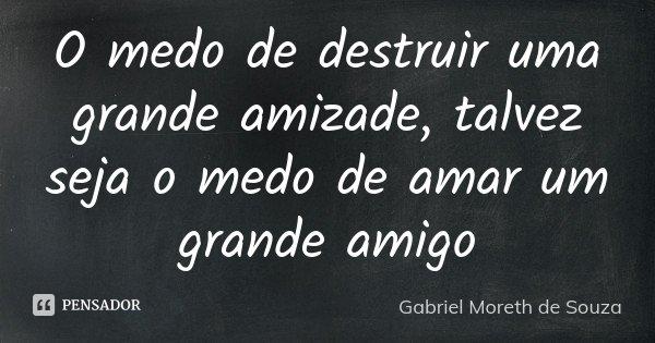 O medo de destruir uma grande amizade, talvez seja o medo de amar um grande amigo... Frase de Gabriel Moreth de Souza.