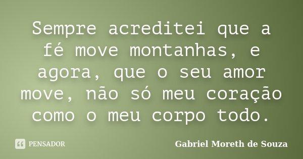 Sempre acreditei que a fé move montanhas, e agora, que o seu amor move, não só meu coração como o meu corpo todo.... Frase de Gabriel Moreth de Souza.