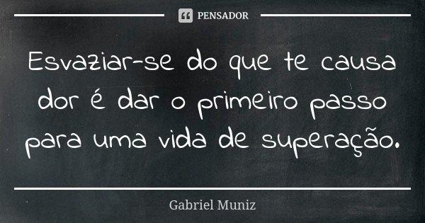 Esvaziar-se do que te causa dor é dar o primeiro passo para uma vida de superação.... Frase de Gabriel Muniz.