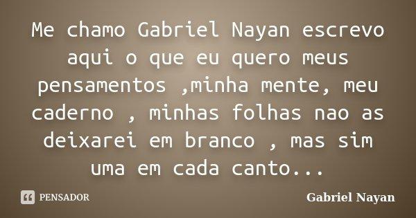 Me chamo Gabriel Nayan escrevo aqui o que eu quero meus pensamentos ,minha mente, meu caderno , minhas folhas nao as deixarei em branco , mas sim uma em cada ca... Frase de Gabriel Nayan.