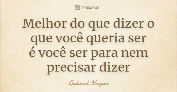 Melhor do que dizer o que você queria ser é você ser para nem precisar dizer... Frase de Gabriel Nayan.