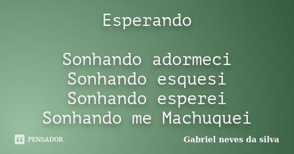 Esperando Sonhando adormeci Sonhando esquesi Sonhando esperei Sonhando me Machuquei... Frase de Gabriel neves da silva.