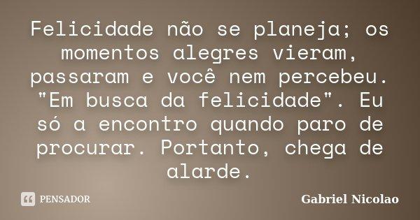"""Felicidade não se planeja; os momentos alegres vieram, passaram e você nem percebeu. """"Em busca da felicidade"""". Eu só a encontro quando paro de procura... Frase de Gabriel Nicolao."""