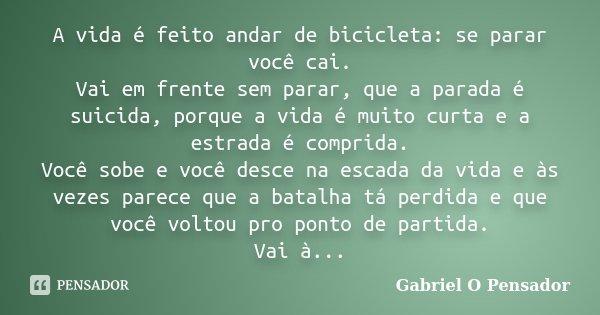A vida é feito andar de bicicleta: se parar você cai. Vai em frente sem parar, que a parada é suicida, porque a vida é muito curta e a estrada é comprida. Você ... Frase de Gabriel o pensador.