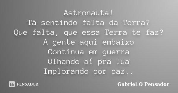 Astronauta! Tá sentindo falta da Terra? Que falta, que essa Terra te faz? A gente aqui embaixo Continua em guerra Olhando aí pra lua Implorando por paz..... Frase de Gabriel o pensador.