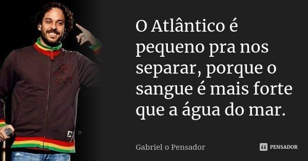 O Atlântico é pequeno pra nos separar, porque o sangue é mais forte que a água do mar.... Frase de Gabriel o pensador.