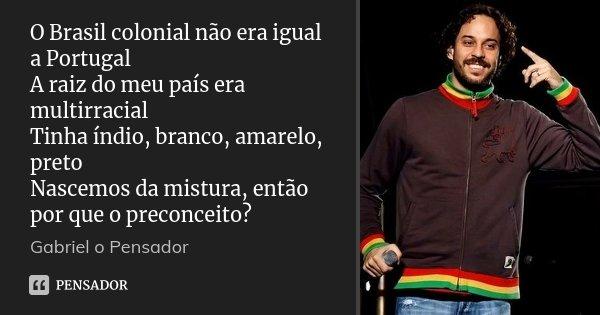 O Brasil colonial não era igual a Portugal A raiz do meu país era multirracial Tinha índio, branco, amarelo, preto Nascemos da mistura, então por que o preconce... Frase de Gabriel o pensador.