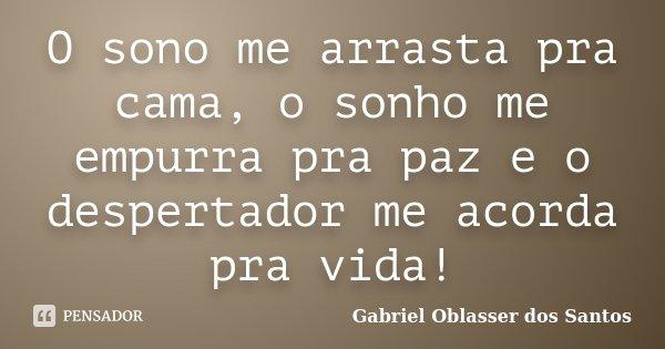 O sono me arrasta pra cama, o sonho me empurra pra paz e o despertador me acorda pra vida!... Frase de Gabriel Oblasser dos Santos.