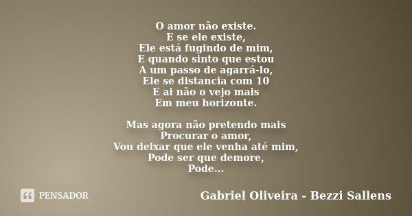 O amor não existe. E se ele existe, Ele está fugindo de mim, E quando sinto que estou A um passo de agarrá-lo, Ele se distancia com 10 E ai não o vejo mais Em m... Frase de Gabriel Oliveira - Bezzi Sallens.