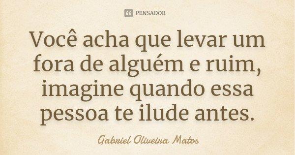 Você acha que levar um fora de alguém e ruim, imagine quando essa pessoa te ilude antes.... Frase de Gabriel Oliveira Matos.