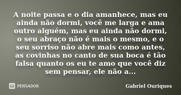 A noite passa e o dia amanhece, mas eu ainda não dormi, você me larga e ama outro alguém, mas eu ainda não dormi, o seu abraço não é mais o mesmo, e o seu sorri... Frase de Gabriel Ouriques.