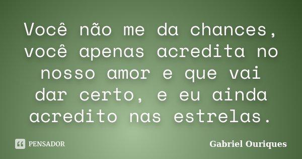 Você não me da chances, você apenas acredita no nosso amor e que vai dar certo, e eu ainda acredito nas estrelas.... Frase de Gabriel Ouriques.