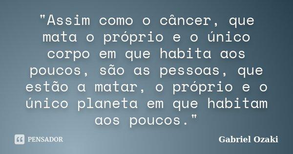 """""""Assim como o câncer, que mata o próprio e o único corpo em que habita aos poucos, são as pessoas, que estão a matar, o próprio e o único planeta em que ha... Frase de Gabriel Ozaki."""