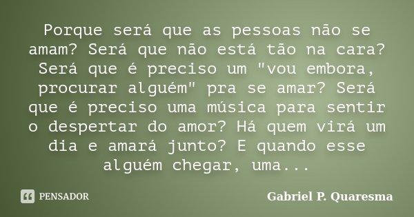 """Porque será que as pessoas não se amam? Será que não está tão na cara? Será que é preciso um """"vou embora, procurar alguém"""" pra se amar? Será que é pre... Frase de Gabriel P. Quaresma."""