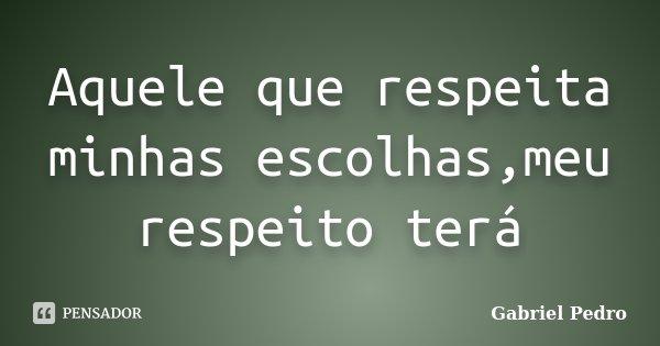 Aquele que respeita minhas escolhas,meu respeito terá... Frase de Gabriel Pedro.