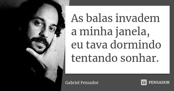 As balas invadem a minha janela, eu tava dormindo tentando sonhar.... Frase de Gabriel Pensador.