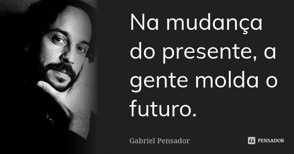 Na mudança do presente, a gente molda o futuro.... Frase de Gabriel Pensador.