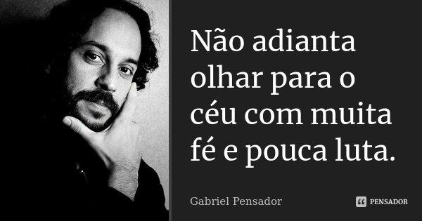 Não adianta olhar para o céu com muita fé e pouca luta.... Frase de Gabriel Pensador.