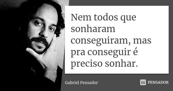 Nem todos que sonharam conseguiram, mas pra conseguir é preciso sonhar.... Frase de Gabriel Pensador.